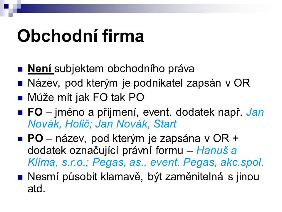 Obchodní firma Není subjektem obchodního práva Název, pod kterým je podnikatel zapsán v OR Může mít jak FO tak PO FO – jméno a příjmení, event.