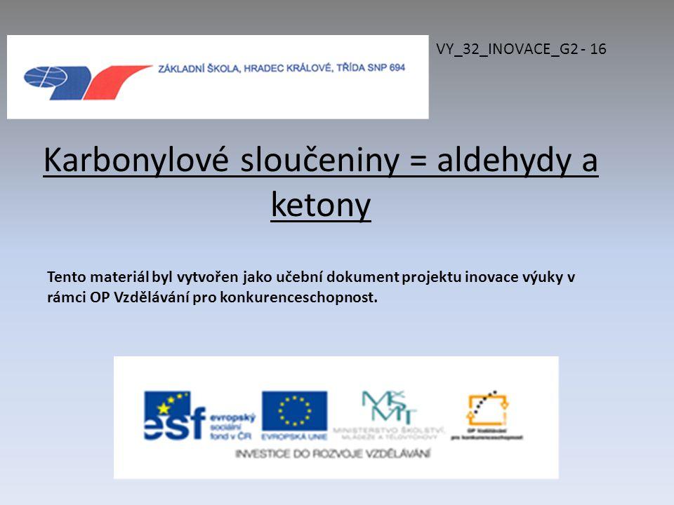 Karbonylové sloučeniny = aldehydy a ketony VY_32_INOVACE_G2 - 16 Tento materiál byl vytvořen jako učební dokument projektu inovace výuky v rámci OP Vzdělávání pro konkurenceschopnost.