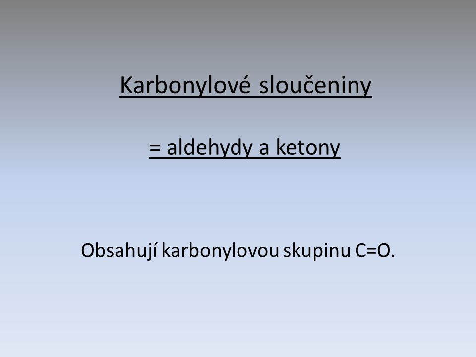 Karbonylové sloučeniny Obsahují karbonylovou skupinu C=O. = aldehydy a ketony