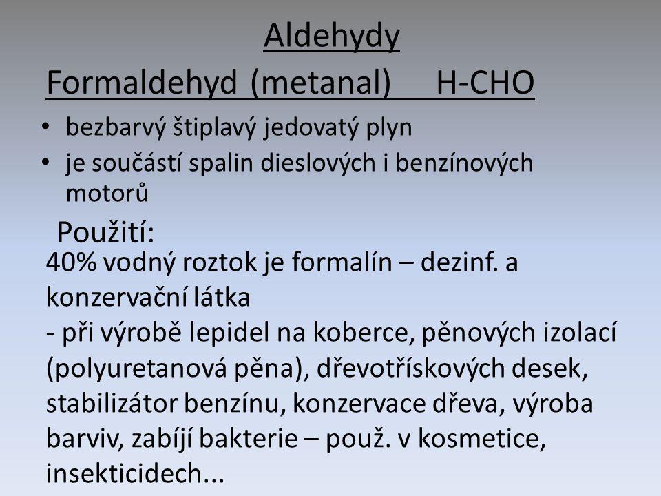 Aldehydy bezbarvý štiplavý jedovatý plyn je součástí spalin dieslových i benzínových motorů Formaldehyd (metanal) H-CHO 40% vodný roztok je formalín – dezinf.