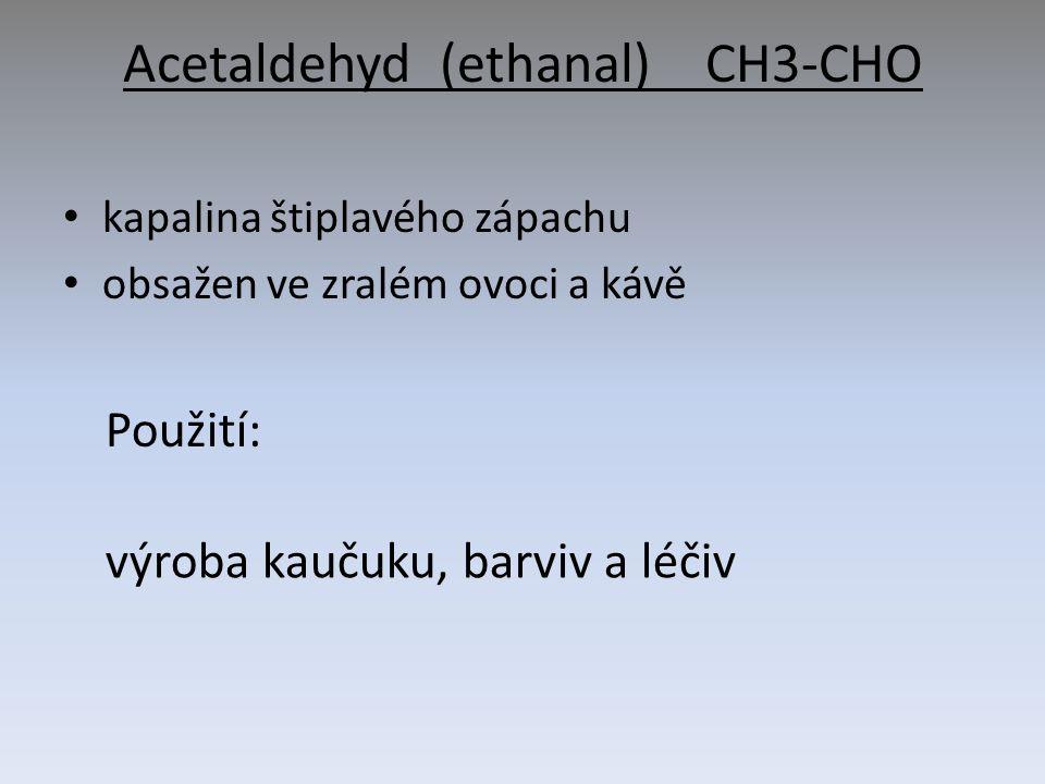 Acetaldehyd (ethanal) CH3-CHO kapalina štiplavého zápachu obsažen ve zralém ovoci a kávě Použití: výroba kaučuku, barviv a léčiv