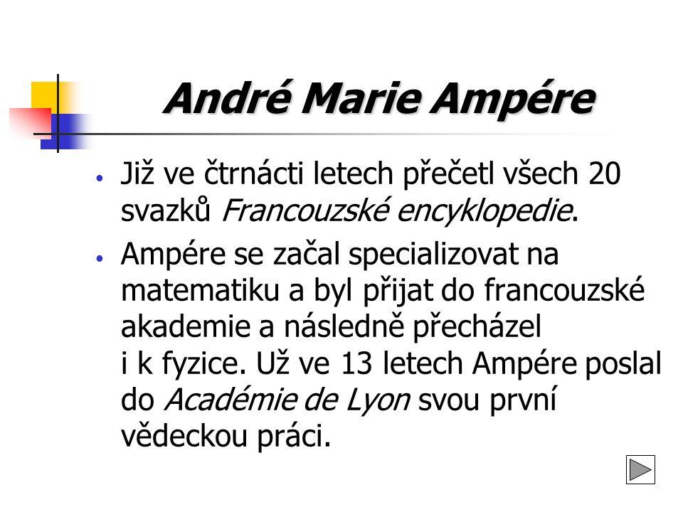 André Marie Ampére Již ve čtrnácti letech přečetl všech 20 svazků Francouzské encyklopedie. Ampére se začal specializovat na matematiku a byl přijat d