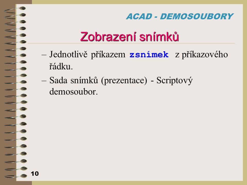 ACAD - DEMOSOUBORY 10 Zobrazení snímků –Jednotlivě příkazem zsnímek z příkazového řádku. –Sada snímků (prezentace) - Scriptový demosoubor.