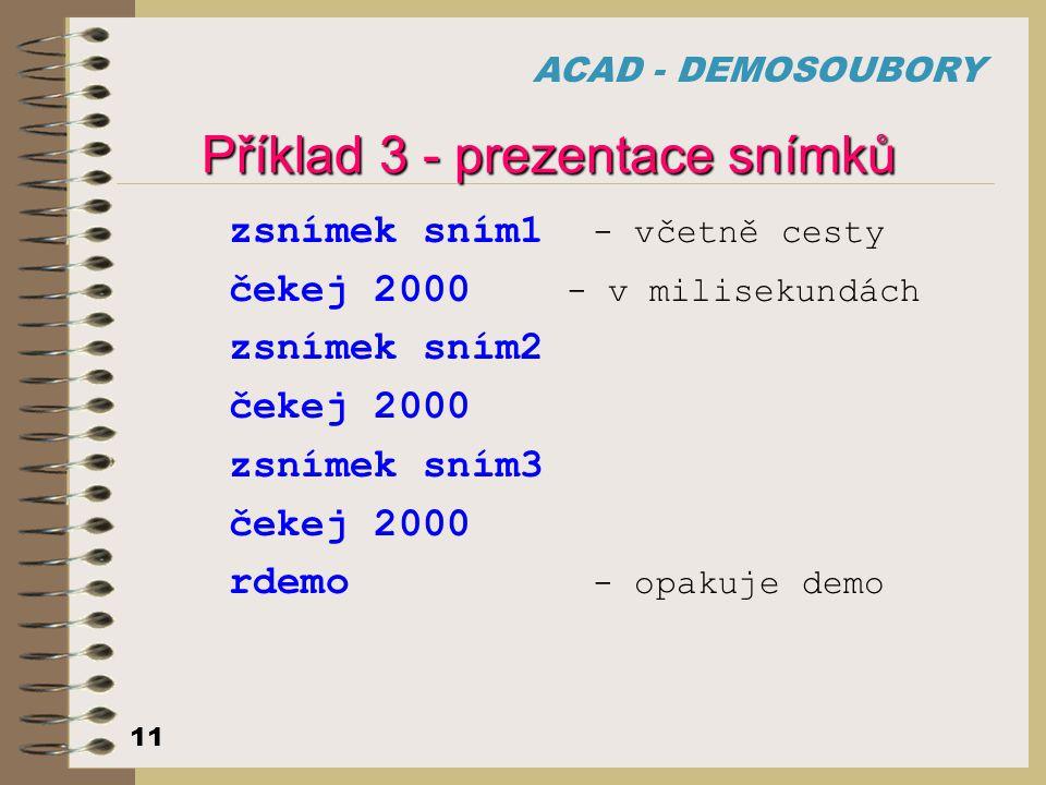 ACAD - DEMOSOUBORY 11 Příklad 3 - prezentace snímků zsnímek sním1 - včetně cesty čekej 2000 - v milisekundách zsnímek sním2 čekej 2000 zsnímek sním3 č