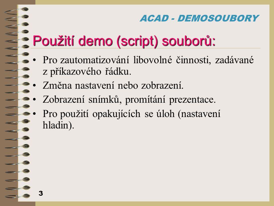 ACAD - DEMOSOUBORY 3 Použití demo (script) souborů: Pro zautomatizování libovolné činnosti, zadávané z příkazového řádku. Změna nastavení nebo zobraze
