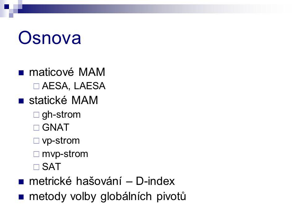 Osnova maticové MAM  AESA, LAESA statické MAM  gh-strom  GNAT  vp-strom  mvp-strom  SAT metrické hašování – D-index metody volby globálních pivotů