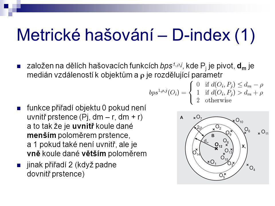 Metrické hašování – D-index (1) založen na dělích hašovacích funkcích bps 1, ,j, kde P j je pivot, d m je medián vzdáleností k objektům a  je rozdělující parametr funkce přiřadí objektu 0 pokud není uvnitř prstence (Pj, dm – r, dm + r) a to tak že je uvnitř koule dané menším poloměrem prstence, a 1 pokud také není uvnitř, ale je vně koule dané větším poloměrem jinak přiřadí 2 (když padne dovnitř prstence)