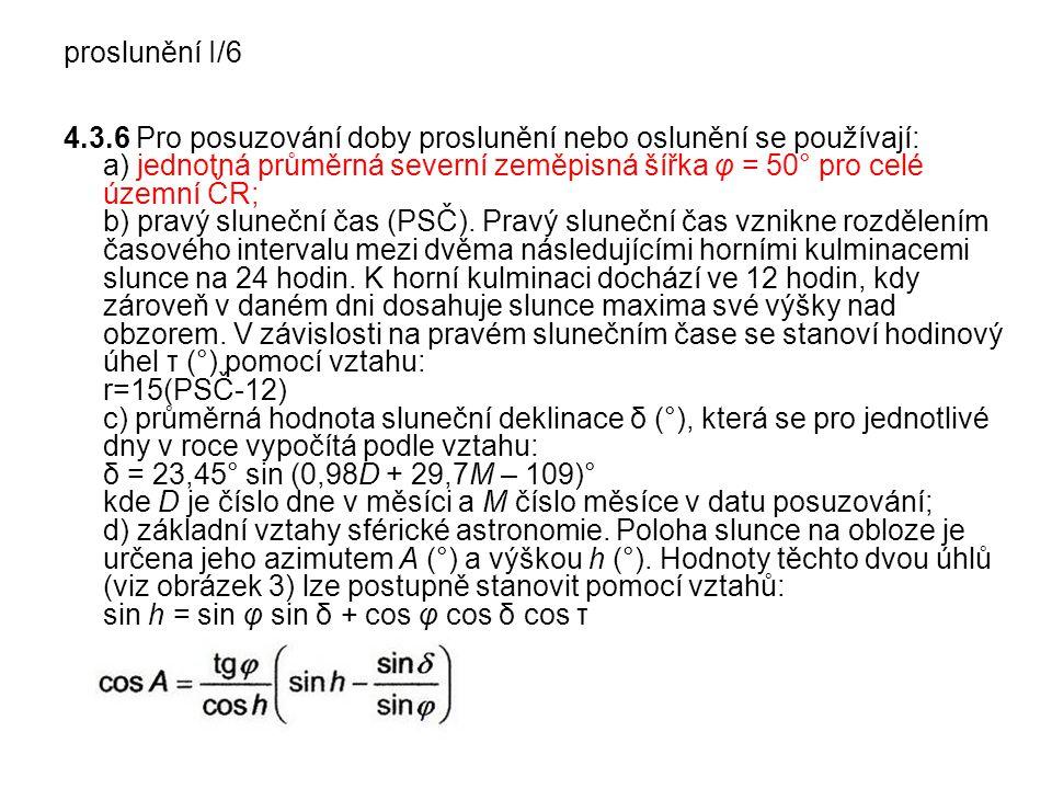 proslunění I/6 4.3.6 Pro posuzování doby proslunění nebo oslunění se používají: a) jednotná průměrná severní zeměpisná šířka φ = 50° pro celé územní ČR; b) pravý sluneční čas (PSČ).