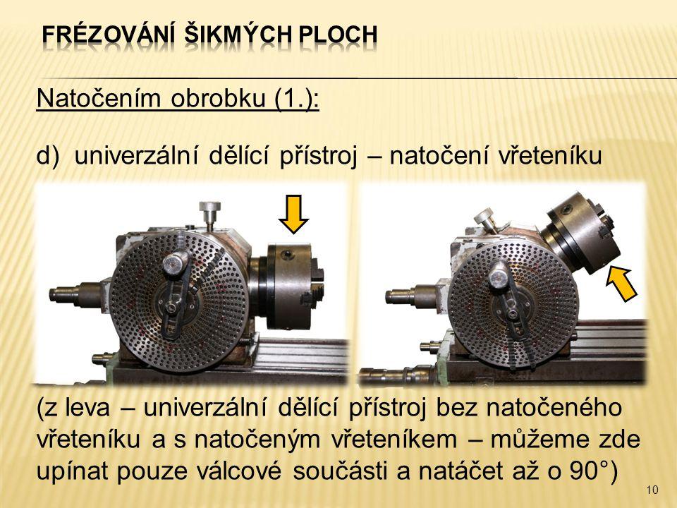 Natočením obrobku (1.): d)univerzální dělící přístroj – natočení vřeteníku (z leva – univerzální dělící přístroj bez natočeného vřeteníku a s natočeným vřeteníkem – můžeme zde upínat pouze válcové součásti a natáčet až o 90°) 10