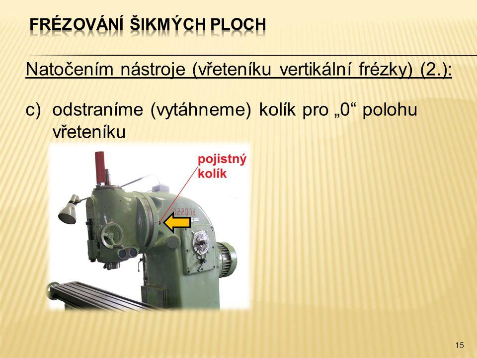 """Natočením nástroje (vřeteníku vertikální frézky) (2.): c)odstraníme (vytáhneme) kolík pro """"0 polohu vřeteníku 15"""