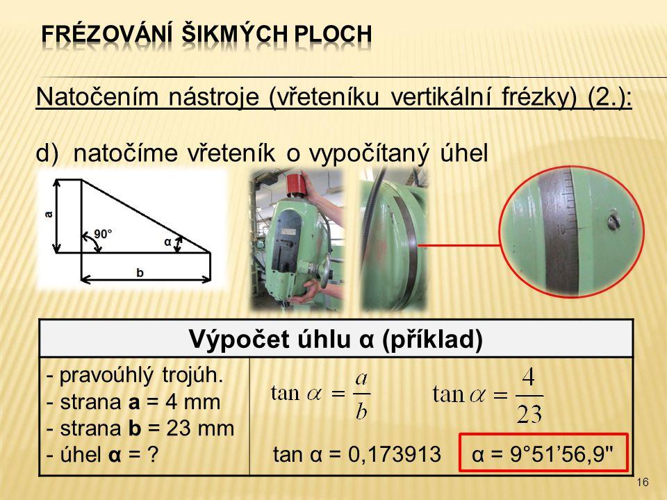 Natočením nástroje (vřeteníku vertikální frézky) (2.): d)natočíme vřeteník o vypočítaný úhel 16 Výpočet úhlu α (příklad) - pravoúhlý trojúh.