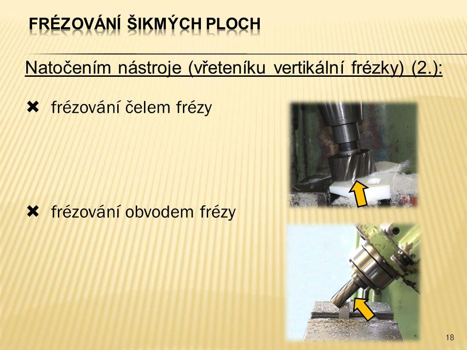 Natočením nástroje (vřeteníku vertikální frézky) (2.):  frézování čelem frézy  frézování obvodem frézy 18