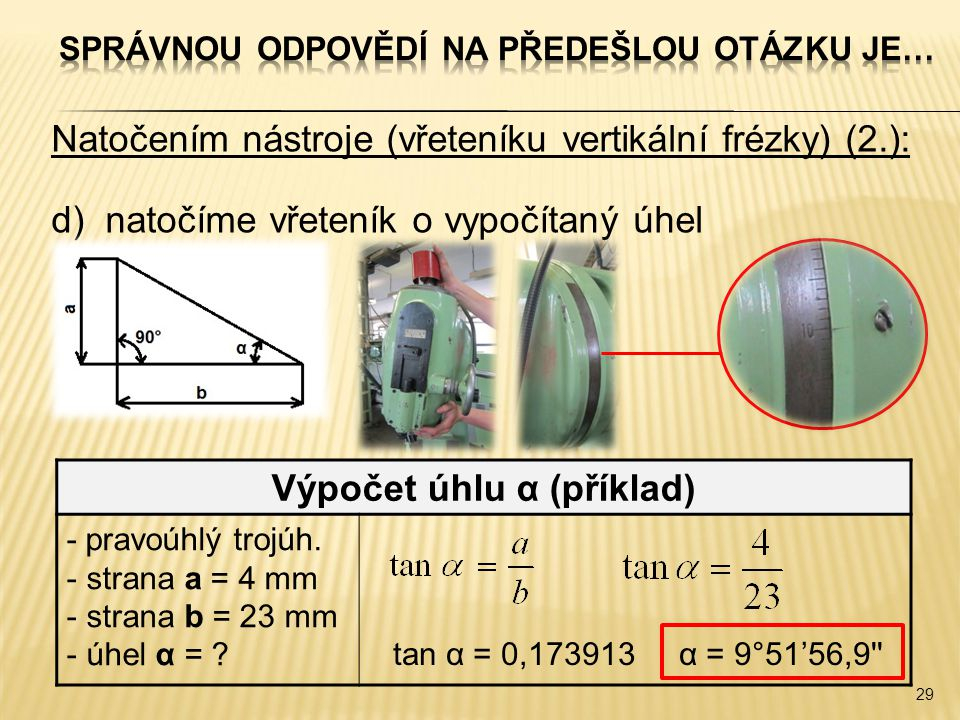 Natočením nástroje (vřeteníku vertikální frézky) (2.): d)natočíme vřeteník o vypočítaný úhel 29 Výpočet úhlu α (příklad) - pravoúhlý trojúh.