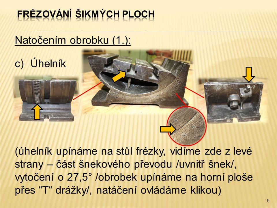 Natočením obrobku (1.): c)Úhelník (úhelník upínáme na stůl frézky, vidíme zde z levé strany – část šnekového převodu /uvnitř šnek/, vytočení o 27,5° /obrobek upínáme na horní ploše přes T drážky/, natáčení ovládáme klikou) 9
