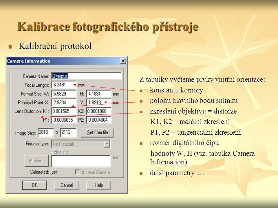 Kalibrace fotografického přístroje Kalibrační protokol Kalibrační protokol Z tabulky vyčteme prvky vnitřní orientace: konstantu komory konstantu komory polohu hlavního bodu snímku polohu hlavního bodu snímku zkreslení objektivu = distorze zkreslení objektivu = distorze K1, K2 – radiální zkreslení K1, K2 – radiální zkreslení P1, P2 – tangenciální zkreslení P1, P2 – tangenciální zkreslení rozměr digitálního čipu rozměr digitálního čipu hodnoty W, H (viz.