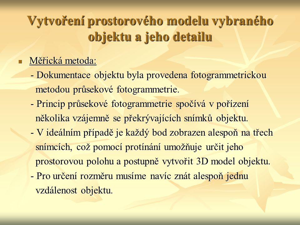 Vytvoření prostorového modelu vybraného objektu a jeho detailu Měřická metoda: Měřická metoda: - Dokumentace objektu byla provedena fotogrammetrickou - Dokumentace objektu byla provedena fotogrammetrickou metodou průsekové fotogrammetrie.