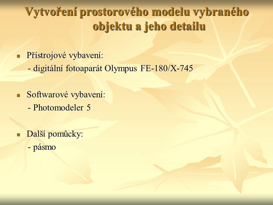 Vytvoření prostorového modelu vybraného objektu a jeho detailu Přístrojové vybavení: Přístrojové vybavení: - digitální fotoaparát Olympus FE-180/X-745 - digitální fotoaparát Olympus FE-180/X-745 Softwarové vybavení: Softwarové vybavení: - Photomodeler 5 - Photomodeler 5 Další pomůcky: Další pomůcky: - pásmo - pásmo