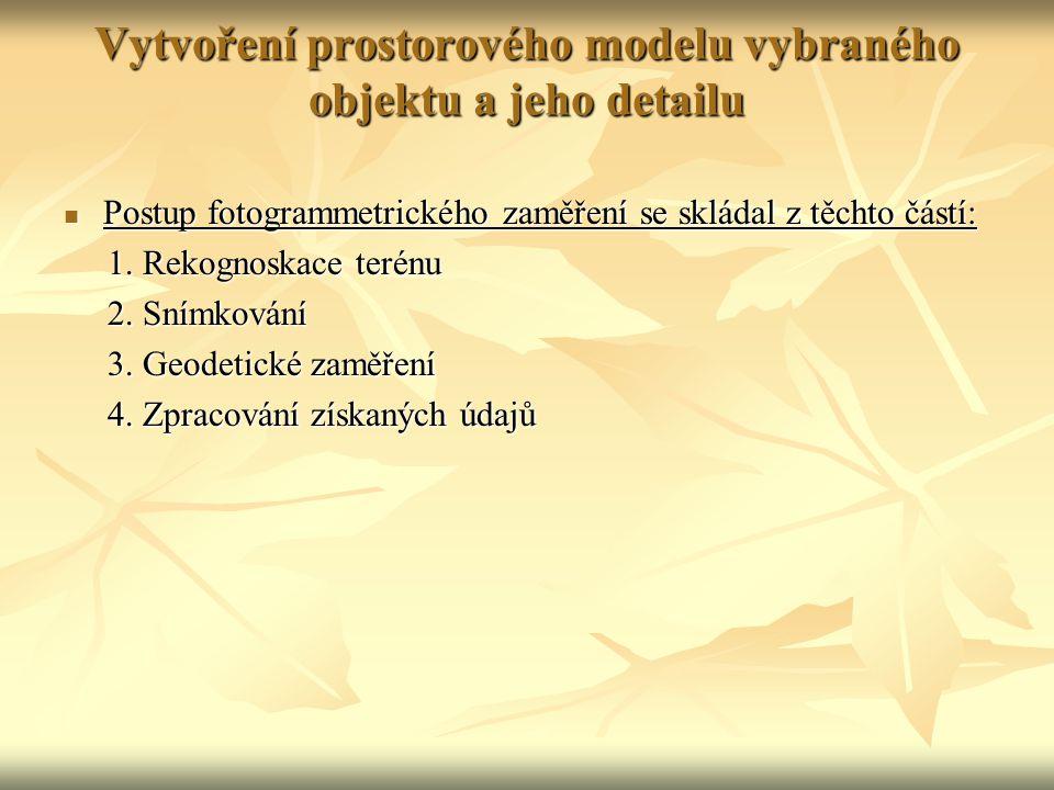 Vytvoření prostorového modelu vybraného objektu a jeho detailu Postup fotogrammetrického zaměření se skládal z těchto částí: Postup fotogrammetrického zaměření se skládal z těchto částí: 1.