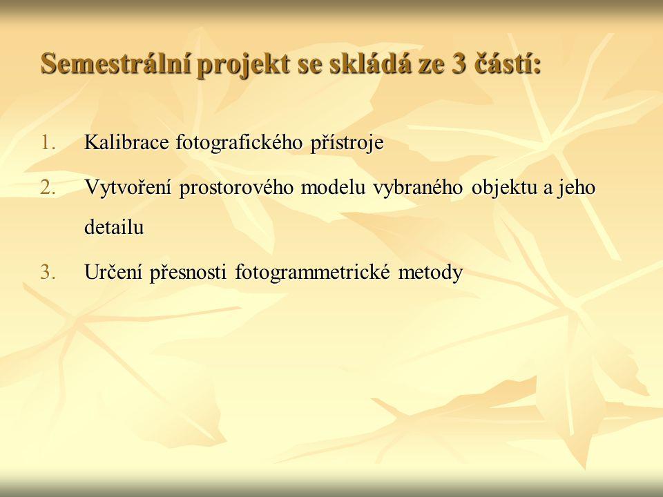 Semestrální projekt se skládá ze 3 částí: 1.Kalibrace fotografického přístroje 2.Vytvoření prostorového modelu vybraného objektu a jeho detailu 3.Určení přesnosti fotogrammetrické metody