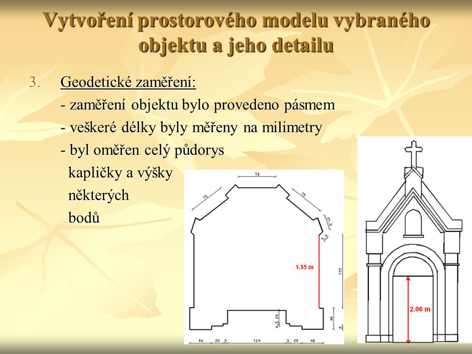 Vytvoření prostorového modelu vybraného objektu a jeho detailu 3.Geodetické zaměření: - zaměření objektu bylo provedeno pásmem - zaměření objektu bylo provedeno pásmem - veškeré délky byly měřeny na milimetry - byl oměřen celý půdorys - byl oměřen celý půdorys kapličky a výšky kapličky a výšky některých některých bodů bodů