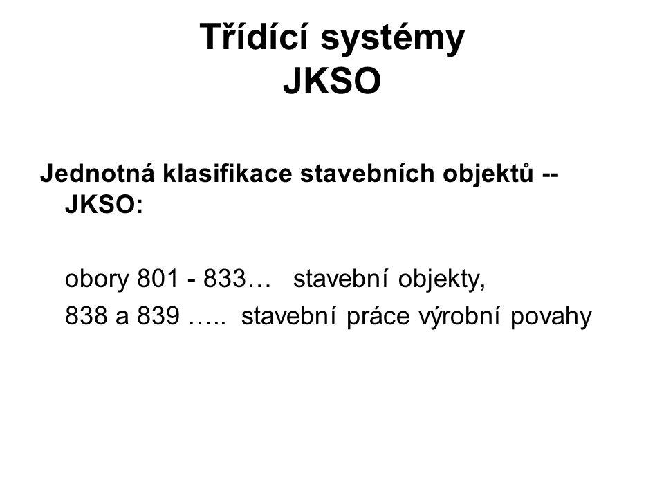 Třídící systémy JKSO Jednotná klasifikace stavebních objektů -- JKSO: obory 801 - 833… stavební objekty, 838 a 839 ….. stavební práce výrobní povahy