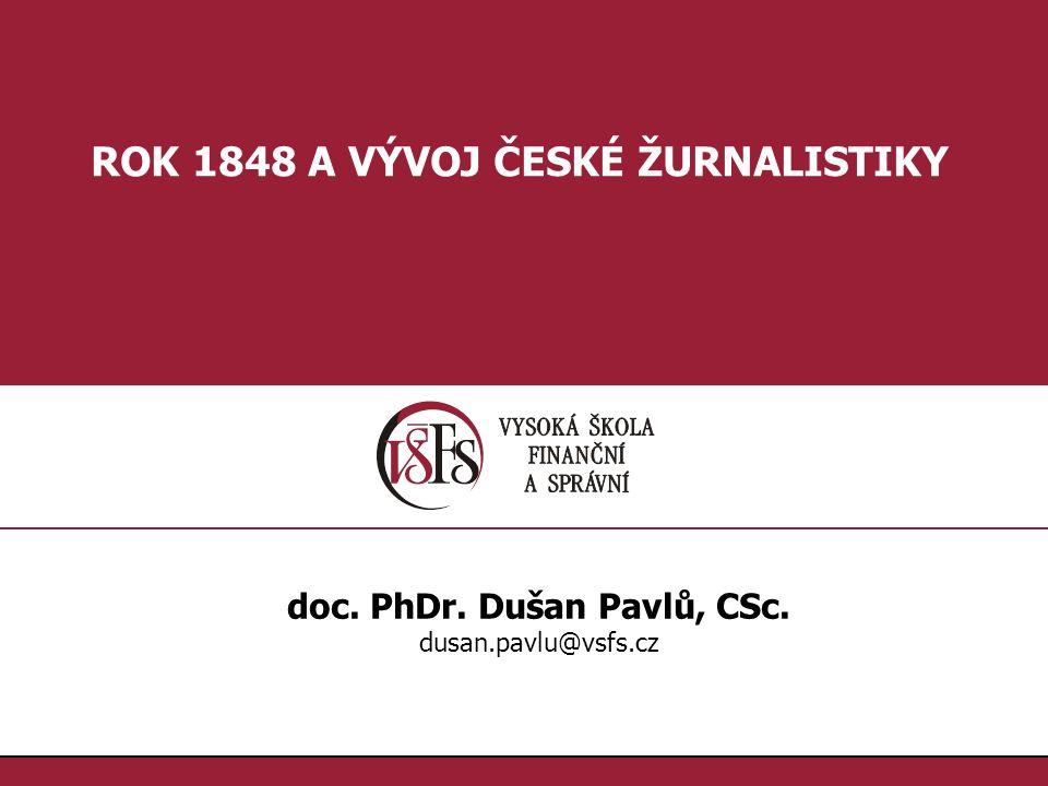 1.1. ROK 1848 A VÝVOJ ČESKÉ ŽURNALISTIKY doc. PhDr. Dušan Pavlů, CSc. dusan.pavlu@vsfs.cz