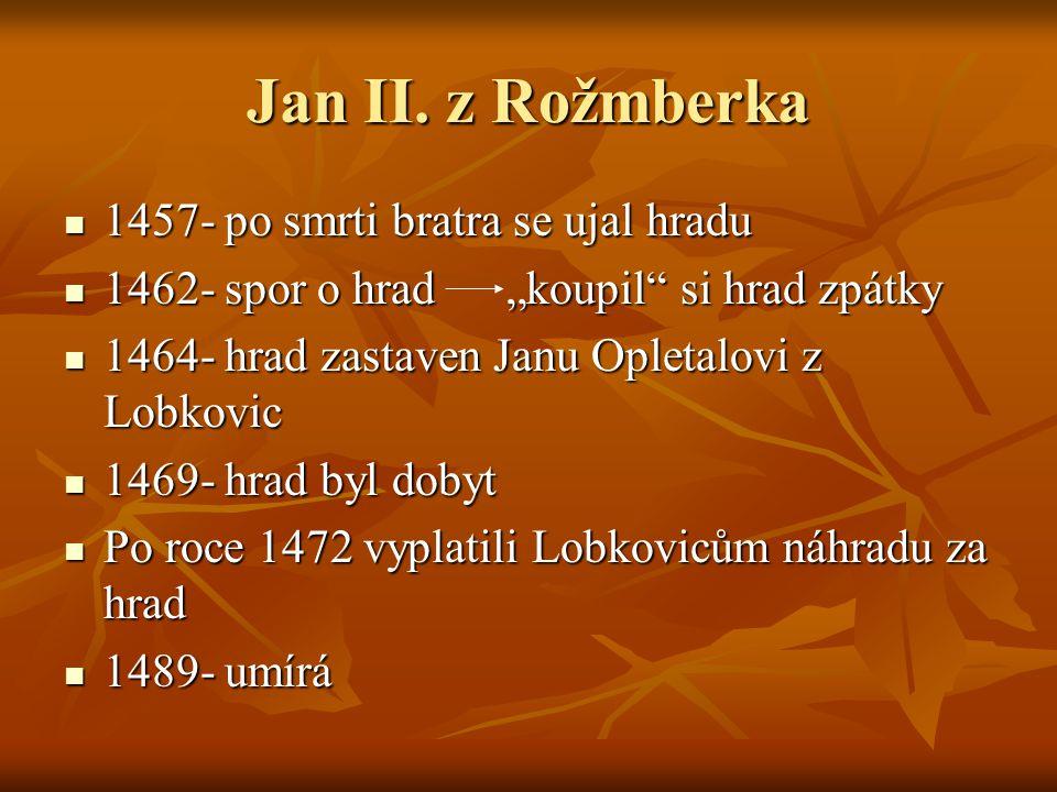"""Jan II. z Rožmberka 1457- po smrti bratra se ujal hradu 1457- po smrti bratra se ujal hradu 1462- spor o hrad """"koupil"""" si hrad zpátky 1462- spor o hra"""