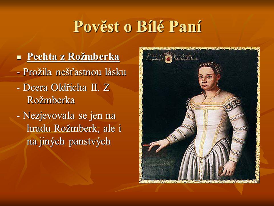 Pověst o Bílé Paní Pechta z Rožmberka Pechta z Rožmberka - Prožila nešťastnou lásku - Dcera Oldřicha II. Z Rožmberka - Nezjevovala se jen na hradu Rož