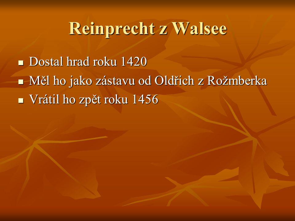 Reinprecht z Walsee Dostal hrad roku 1420 Dostal hrad roku 1420 Měl ho jako zástavu od Oldřich z Rožmberka Měl ho jako zástavu od Oldřich z Rožmberka