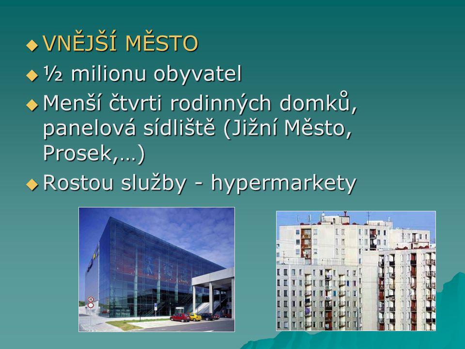  VNĚJŠÍ MĚSTO  ½ milionu obyvatel  Menší čtvrti rodinných domků, panelová sídliště (Jižní Město, Prosek,…)  Rostou služby - hypermarkety