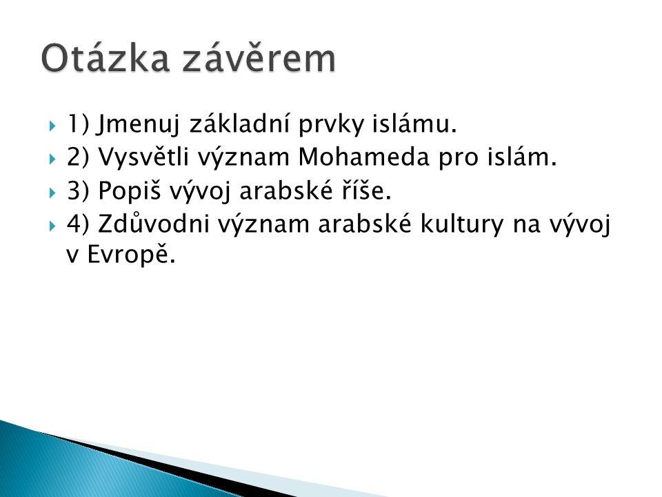  1) Jmenuj základní prvky islámu.  2) Vysvětli význam Mohameda pro islám.  3) Popiš vývoj arabské říše.  4) Zdůvodni význam arabské kultury na výv
