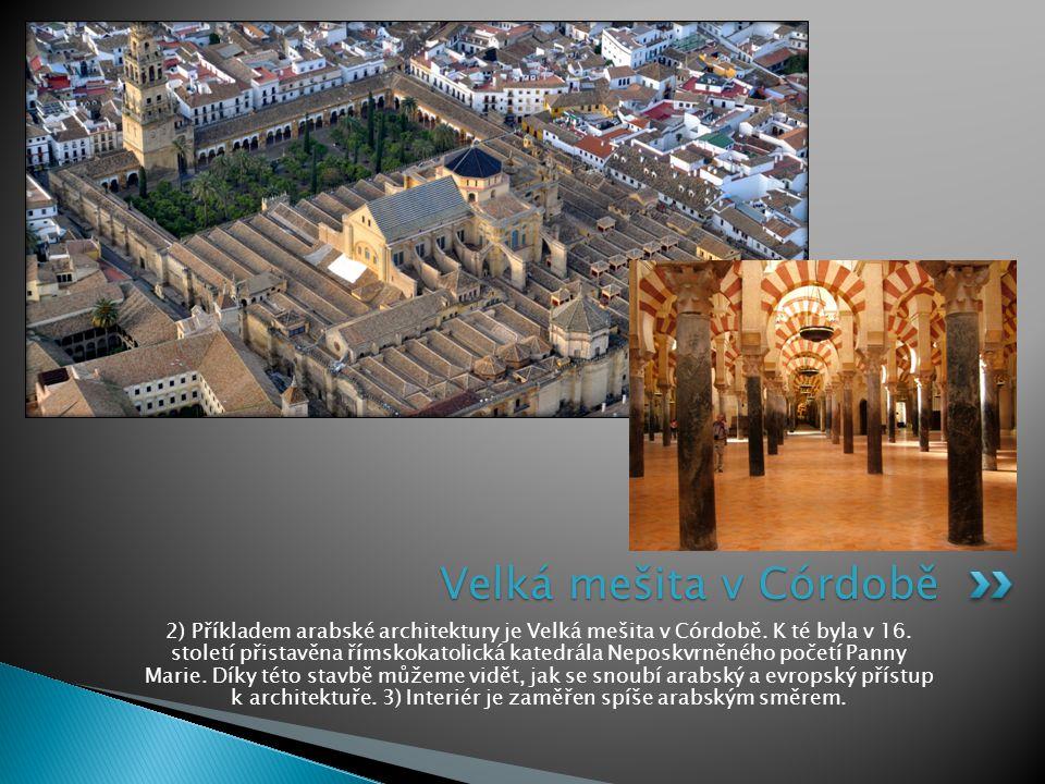 2) Příkladem arabské architektury je Velká mešita v Córdobě. K té byla v 16. století přistavěna římskokatolická katedrála Neposkvrněného početí Panny
