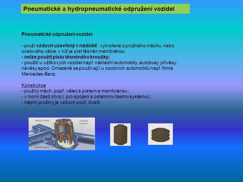 Pneumatické a hydropneumatické odpružení vozidel Pneumatické odpružení vozidel - pruží vzduch uzavřený v nádobě, vytvořené z pružného měchu, nebo ocelového válce, v níž je píst těsněn membránou; - nelze použít pístu těsněného kroužky; - použití u užitkových vozidel např.