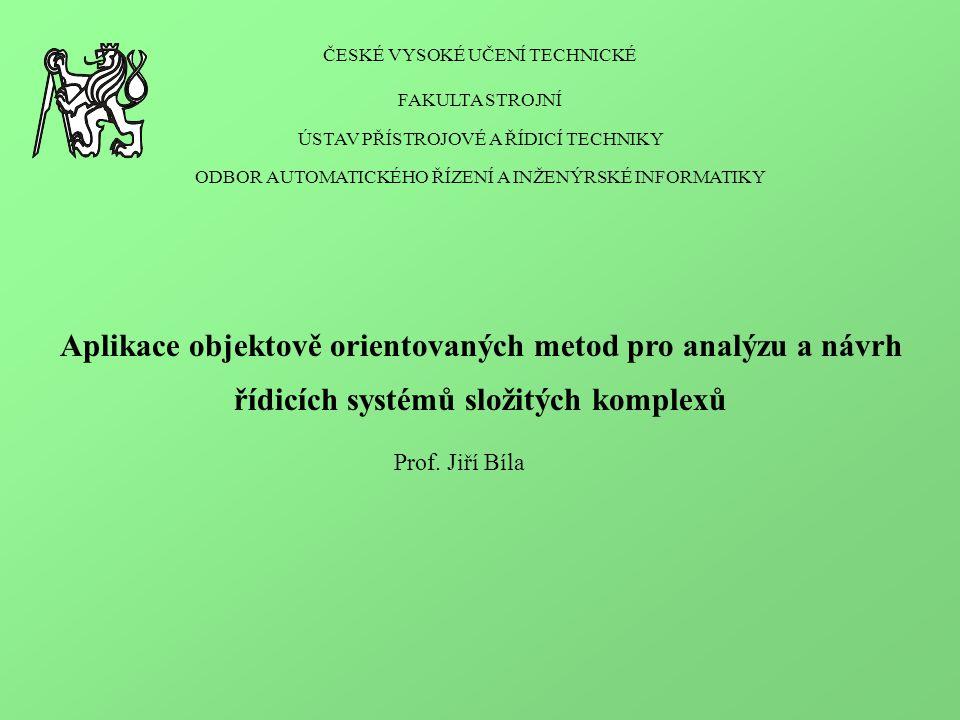 ČESKÉ VYSOKÉ UČENÍ TECHNICKÉ FAKULTA STROJNÍ ÚSTAV PŘÍSTROJOVÉ A ŘÍDICÍ TECHNIKY ODBOR AUTOMATICKÉHO ŘÍZENÍ A INŽENÝRSKÉ INFORMATIKY Aplikace objektově orientovaných metod pro analýzu a návrh řídicích systémů složitých komplexů Prof.