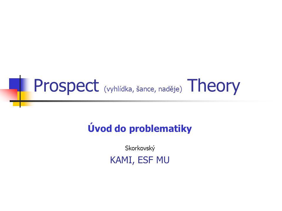 Prospect (vyhlídka, šance, naděje) Theory Úvod do problematiky Skorkovský KAMI, ESF MU