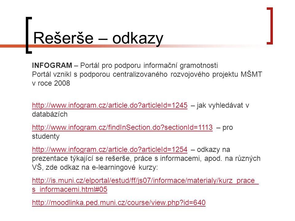 Rešerše – odkazy INFOGRAM – Portál pro podporu informační gramotnosti Portál vznikl s podporou centralizovaného rozvojového projektu MŠMT v roce 2008 http://www.infogram.cz/article.do?articleId=1245http://www.infogram.cz/article.do?articleId=1245 – jak vyhledávat v databázích http://www.infogram.cz/findInSection.do?sectionId=1113http://www.infogram.cz/findInSection.do?sectionId=1113 – pro studenty http://www.infogram.cz/article.do?articleId=1254http://www.infogram.cz/article.do?articleId=1254 – odkazy na prezentace týkající se rešerše, práce s informacemi, apod.