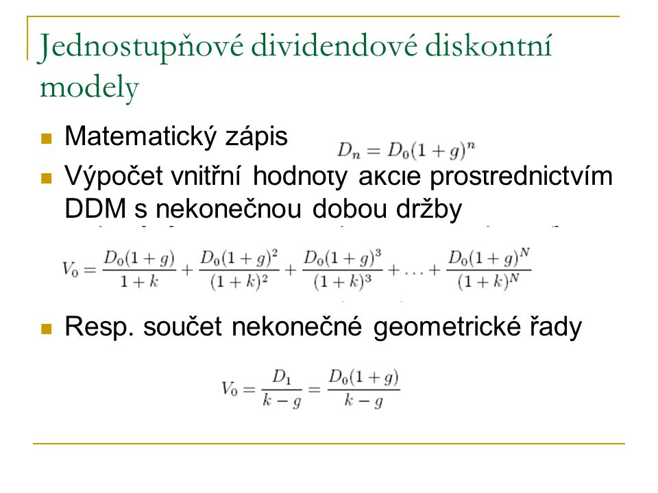 Jednostupňové dividendové diskontní modely Matematický zápis Výpočet vnitřní hodnoty akcie prostřednictvím DDM s nekonečnou dobou držby Resp. součet n
