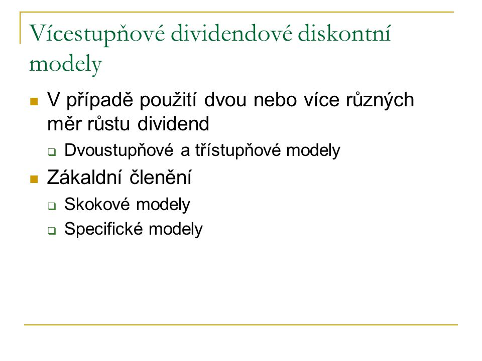 Vícestupňové dividendové diskontní modely V případě použití dvou nebo více různých měr růstu dividend  Dvoustupňové a třístupňové modely Zákaldní čle