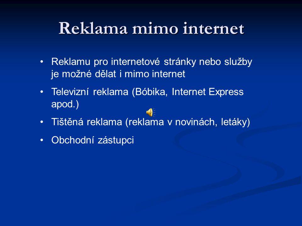 Reklama mimo internet Reklamu pro internetové stránky nebo služby je možné dělat i mimo internet Televizní reklama (Bóbika, Internet Express apod.) Tištěná reklama (reklama v novinách, letáky) Obchodní zástupci