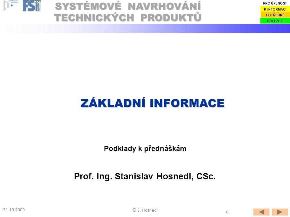 Prof. Ing. Stanislav Hosnedl, CSc. Podklady k přednáškám ZÁKLADNÍ INFORMACE ZÁKLADNÍ INFORMACE SYSTÉMOVÉ NAVRHOVÁNÍ TECHNICKÝCH PRODUKTŮ 31.10.2009 ©