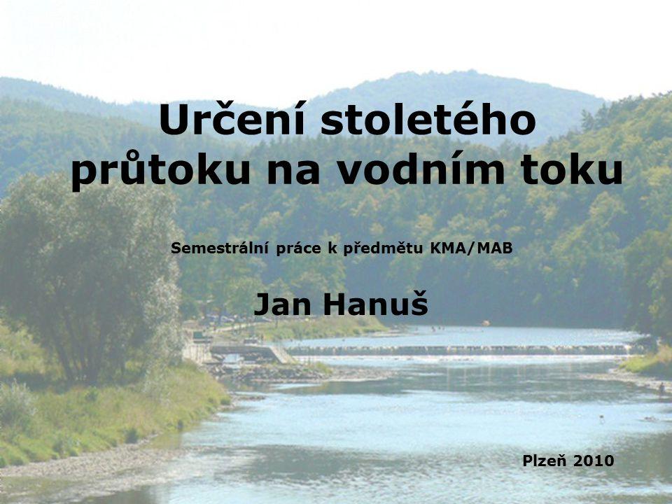 Určení stoletého průtoku na vodním toku Semestrální práce k předmětu KMA/MAB Jan Hanuš Plzeň 2010
