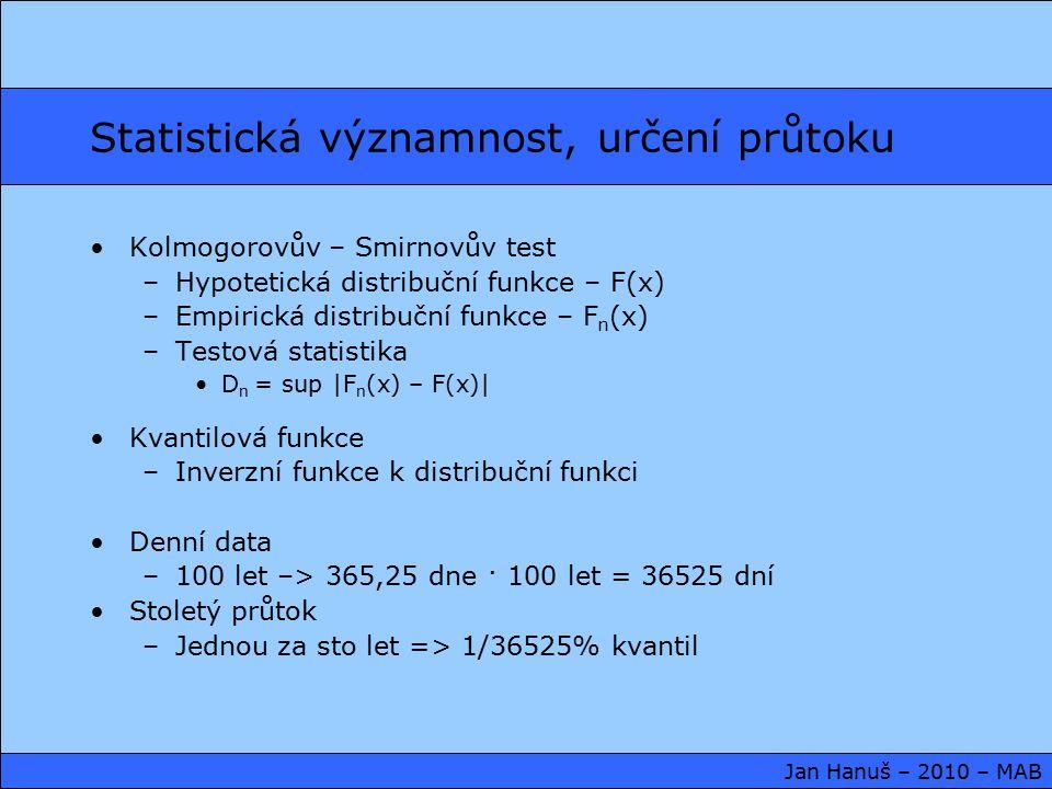 Statistická významnost, určení průtoku Kolmogorovův – Smirnovův test –Hypotetická distribuční funkce – F(x) –Empirická distribuční funkce – F n (x) –Testová statistika D n = sup |F n (x) – F(x)| Kvantilová funkce –Inverzní funkce k distribuční funkci Denní data –100 let –> 365,25 dne · 100 let = 36525 dní Stoletý průtok –Jednou za sto let => 1/36525% kvantil Jan Hanuš – 2010 – MAB