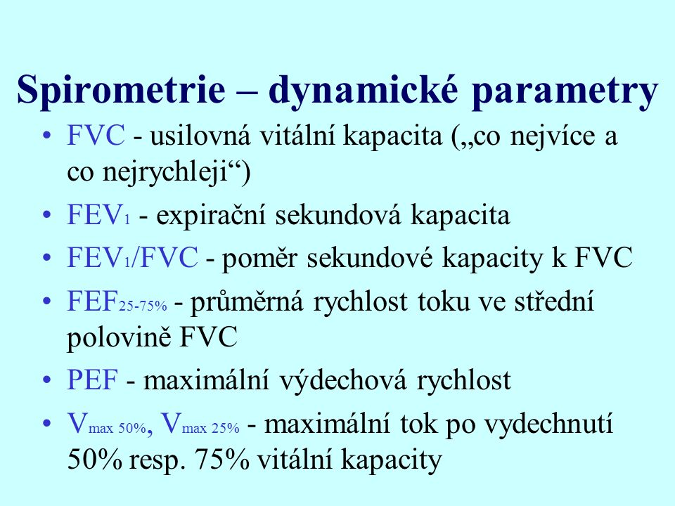 """Spirometrie – dynamické parametry FVC - usilovná vitální kapacita (""""co nejvíce a co nejrychleji ) FEV 1 - expirační sekundová kapacita FEV 1 /FVC - poměr sekundové kapacity k FVC FEF 25-75% - průměrná rychlost toku ve střední polovině FVC PEF - maximální výdechová rychlost V max 50%, V max 25% - maximální tok po vydechnutí 50% resp."""