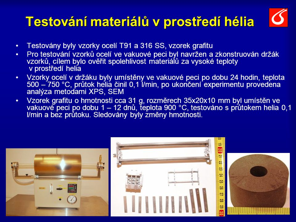 Testování materiálů v prostředí hélia Testovány byly vzorky ocelí T91 a 316 SS, vzorek grafitu Pro testování vzorků ocelí ve vakuové peci byl navržen a zkonstruován držák vzorků, cílem bylo ověřit spolehlivost materiálů za vysoké teploty v prostředí helia Vzorky ocelí v držáku byly umístěny ve vakuové peci po dobu 24 hodin, teplota 500 – 750 °C, průtok helia činil 0,1 l/min, po ukončení experimentu provedena analýza metodami XPS, SEM Vzorek grafitu o hmotnosti cca 31 g, rozměrech 35x20x10 mm byl umístěn ve vakuové peci po dobu 1 – 12 dnů, teplota 900 °C, testováno s průtokem helia 0,1 l/min a bez průtoku.