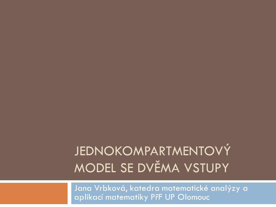 JEDNOKOMPARTMENTOVÝ MODEL SE DVĚMA VSTUPY Jana Vrbková, katedra matematické analýzy a aplikací matematiky PřF UP Olomouc