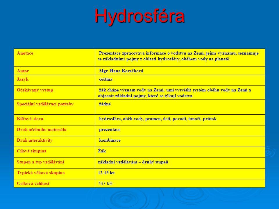 Hydrosféra Anotace Prezentace zpracovává informace o vodstvu na Zemi, jejím významu, seznamuje se základními pojmy z oblasti hydrosféry, oběhem vody na planetě.