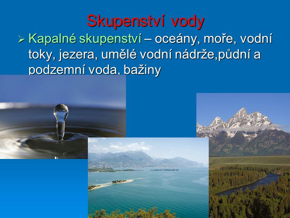 Skupenství vody  Kapalné skupenství – oceány, moře, vodní toky, jezera, umělé vodní nádrže,půdní a podzemní voda, bažiny
