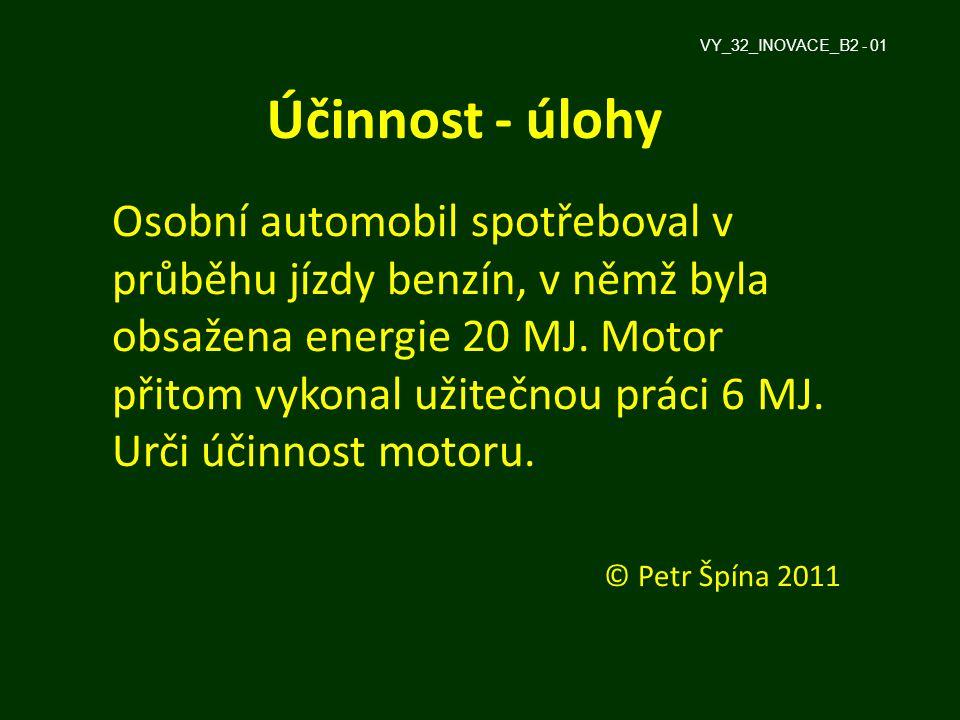 Účinnost - úlohy Osobní automobil spotřeboval v průběhu jízdy benzín, v němž byla obsažena energie 20 MJ. Motor přitom vykonal užitečnou práci 6 MJ. U
