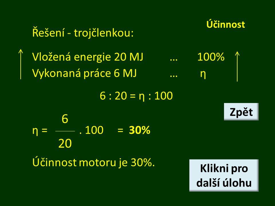 Účinnost Řešení - trojčlenkou: Vložená energie 20 MJ…100% Vykonaná práce 6 MJ… η 6 : 20 = η : 100 η =. 100 = 30% Účinnost motoru je 30%. 6 20 Klikni p