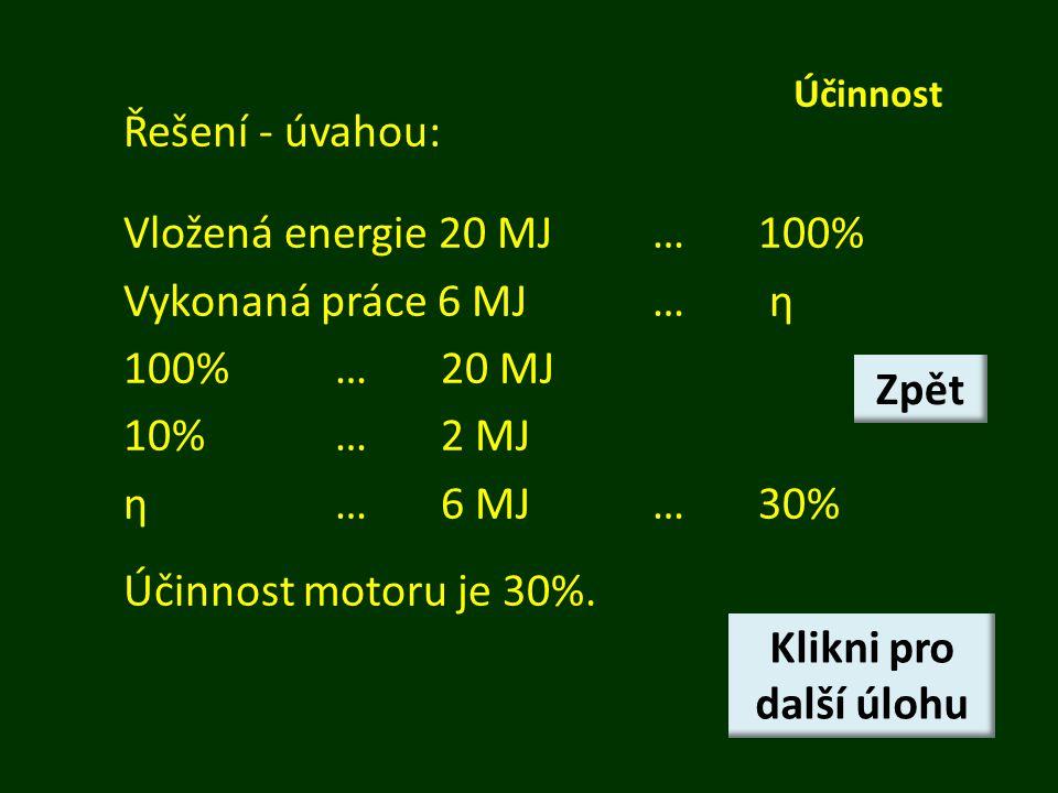 Účinnost Řešení - úvahou: Vložená energie 20 MJ…100% Vykonaná práce 6 MJ… η 100%…20 MJ 10%…2 MJ η…6 MJ…30% Účinnost motoru je 30%.